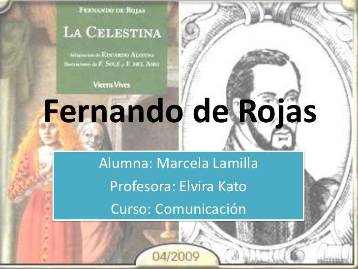 Fernando de Rojas<br />Alumna: Marcela Lamilla<br />Profesora: Elvira Kato<br />Curso: Comunicación<br />