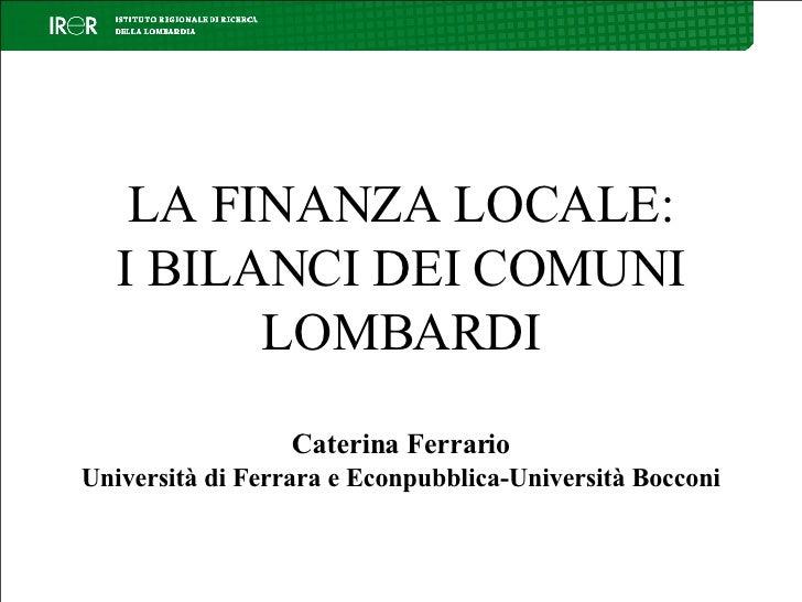 LA FINANZA LOCALE: I BILANCI DEI COMUNI LOMBARDI Caterina Ferrario Università di Ferrara e Econpubblica-Università Bocconi