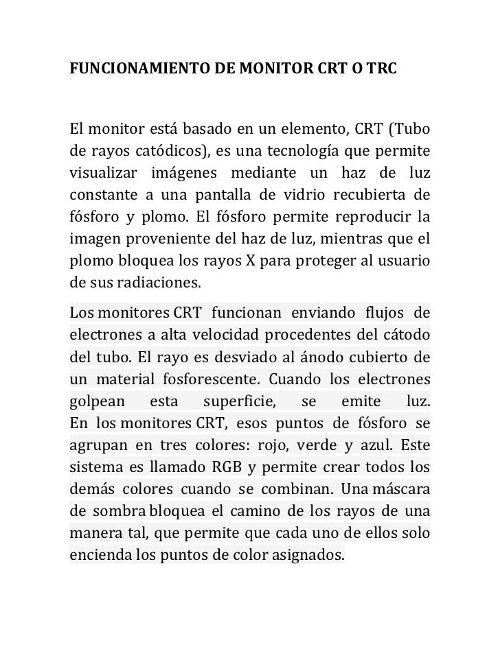 FUNCIONAMIENTO DE MONITOR CRT O TRCEl monitor está basado en un elemento, CRT (Tubode rayos catódicos), es una tecnología ...