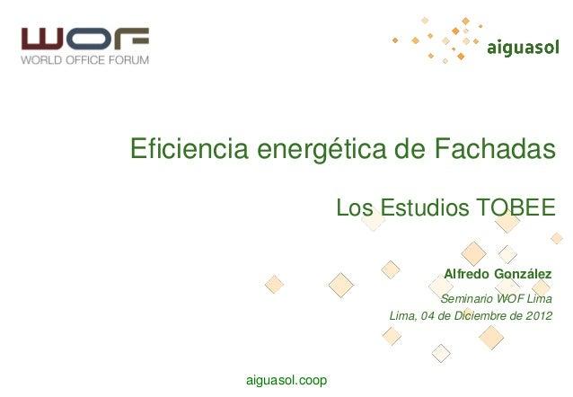 aiguasol.coop Eficiencia energética de Fachadas Los Estudios TOBEE Alfredo González Seminario WOF Lima Lima, 04 de Diciemb...