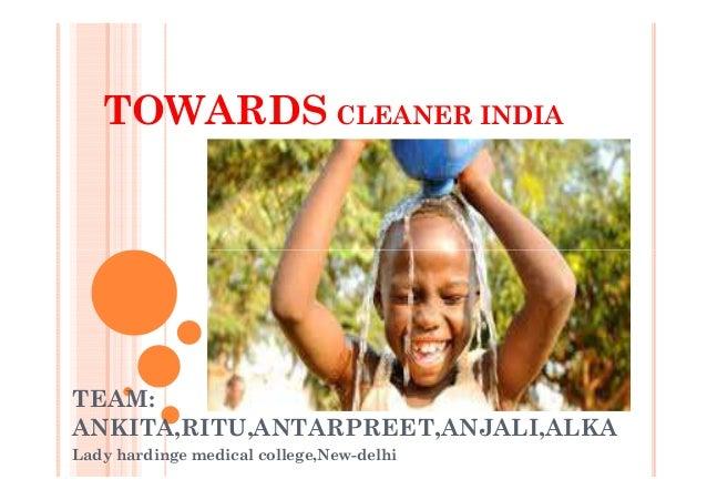 TOWARDS CLEANER INDIA TEAM: ANKITA,RITU,ANTARPREET,ANJALI,ALKA Lady hardinge medical college,New-delhi
