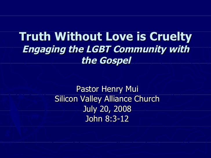 Truth Without Love is Cruelty Engaging the LGBT Community with the Gospel Pastor Henry Mui Silicon Valley Alliance Church ...