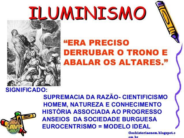 "Geohistoriaenem.blogspot.c ILUMINISMOILUMINISMO ""ERA PRECISO DERRUBAR O TRONO E ABALAR OS ALTARES."" SIGNIFICADO: SUPREMACI..."