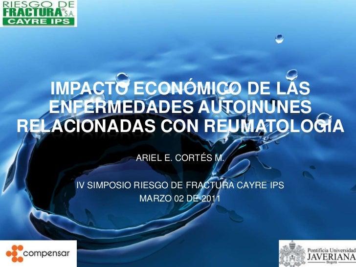 IMPACTO ECONÓMICO DE LAS   ENFERMEDADES AUTOINUNESRELACIONADAS CON REUMATOLOGÍA                ARIEL E. CORTÉS M.     IV S...