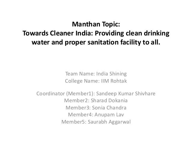 Manthan Topic: Towards Cleaner India: Providing clean drinking water and proper sanitation facility to all. Team Name: Ind...