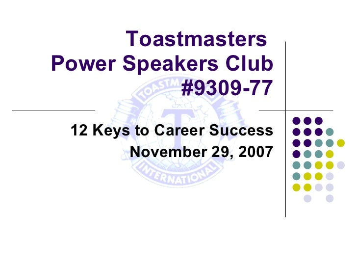 Toastmasters  Power Speakers Club #9309-77 12 Keys to Career Success November 29, 2007