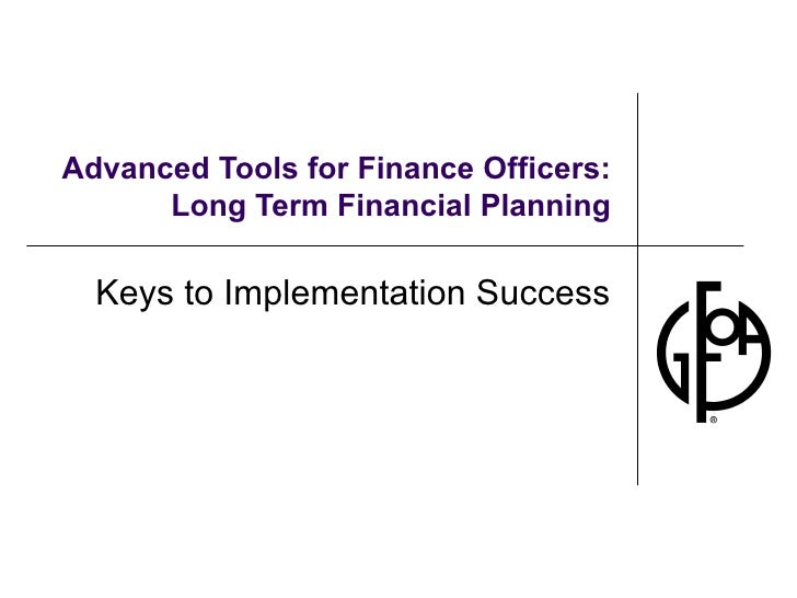 Advanced Tools for Finance Officers: Long Term Financial Planning Keys to Implementation Success
