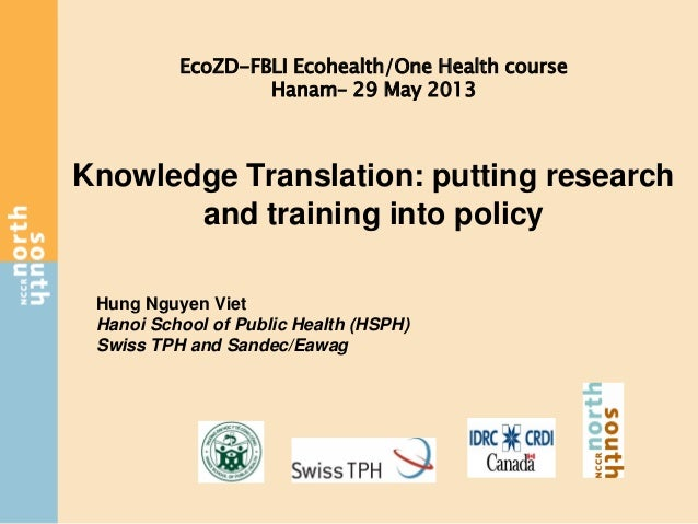 Knowledge Translation: putting researchand training into policyHung Nguyen VietHanoi School of Public Health (HSPH)Swiss T...