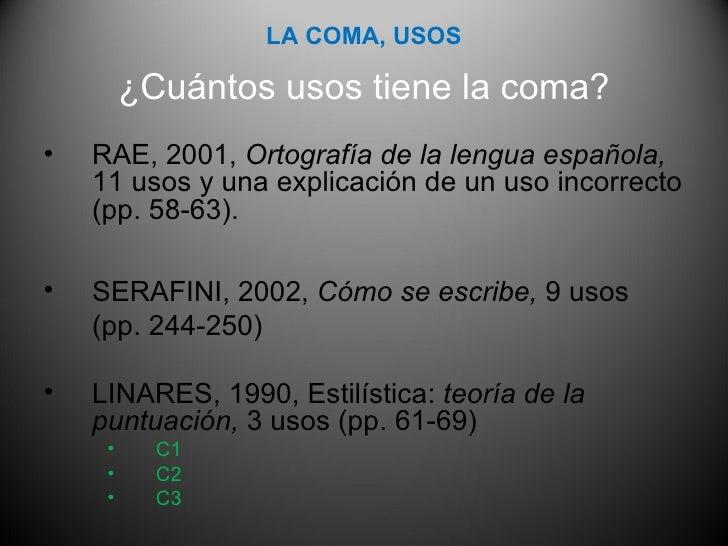 <ul><li>¿Cuántos usos tiene la coma? </li></ul><ul><li>RAE, 2001,  Ortografía de la lengua española,  11 usos y una explic...