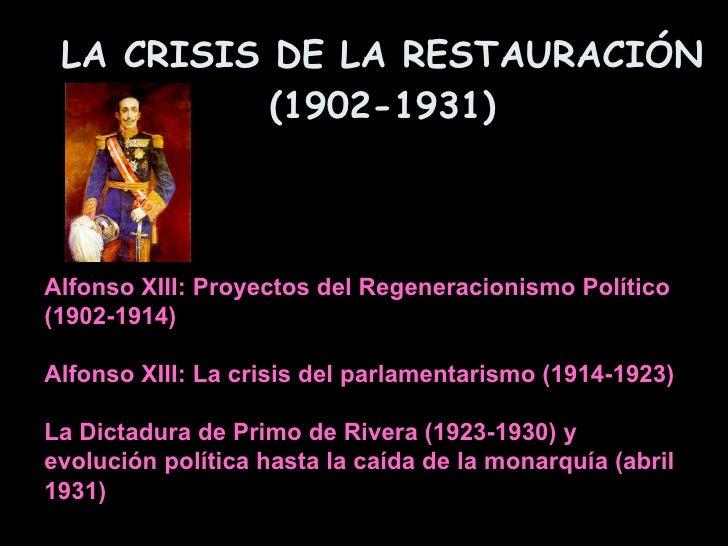 LA CRISIS DE LA RESTAURACIÓN (1902-1931) Alfonso XIII: Proyectos del Regeneracionismo Político  (1902-1914) Alfonso XIII: ...