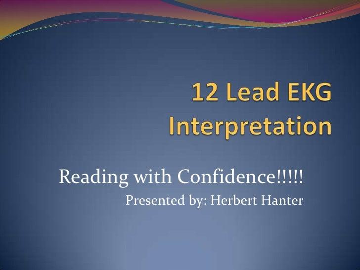 12 Lead EKG Interpretation<br />Reading with Confidence!!!!!<br />Presented by: Herbert Hanter<br />