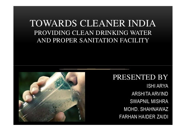 TOWARDS CLEANER INDIA PROVIDING CLEAN DRINKING WATER AND PROPER SANITATION FACILITY PRESENTED BY ISHI ARYA ARSHITA ARVIND ...