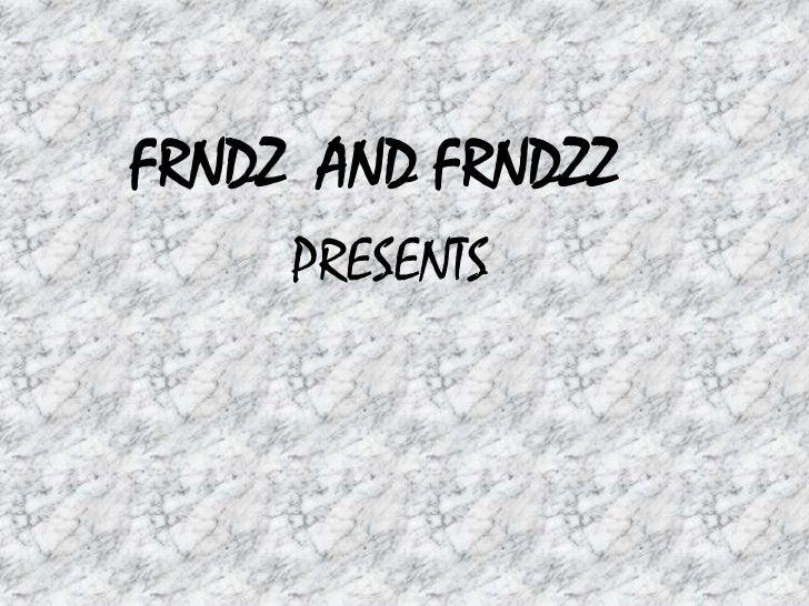 FRNDZ AND FRNDZZ     PRESENTS