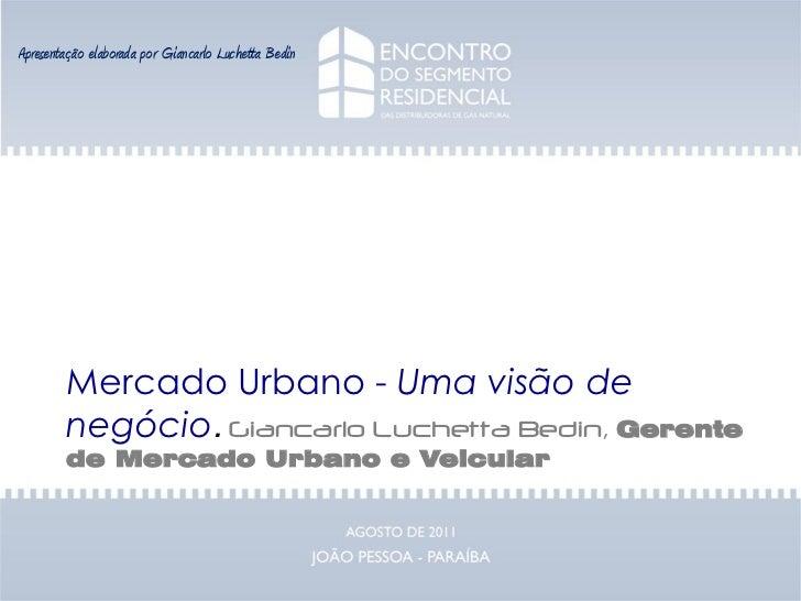 Apresentação elaborada por Giancarlo Luchetta Bedin        Mercado Urbano - Uma visão de        negócio. Giancarlo Luchett...