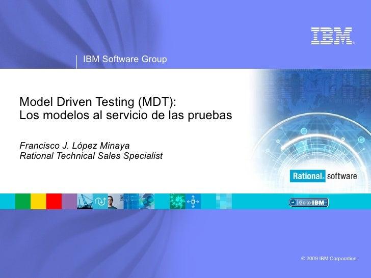 Model Driven Testing (MDT): Los modelos al servicio de las pruebas Francisco J. López Minaya Rational Technical Sales Spec...
