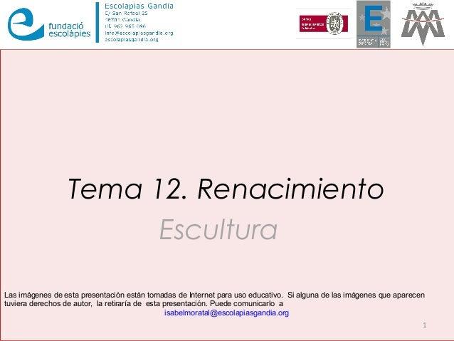Tema 12. Renacimiento Escultura 1 Las imágenes de esta presentación están tomadas de Internet para uso educativo. Si algun...