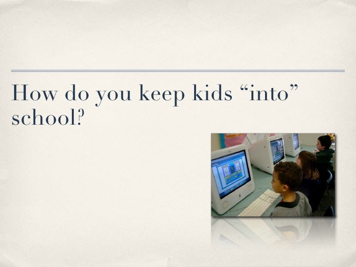 "How do you keep kids ""into"" school?"