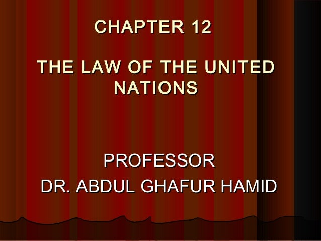 CHAPTER 12CHAPTER 12THE LAW OF THE UNITEDTHE LAW OF THE UNITEDNATIONSNATIONSPROFESSORPROFESSORDR. ABDUL GHAFUR HAMIDDR. AB...