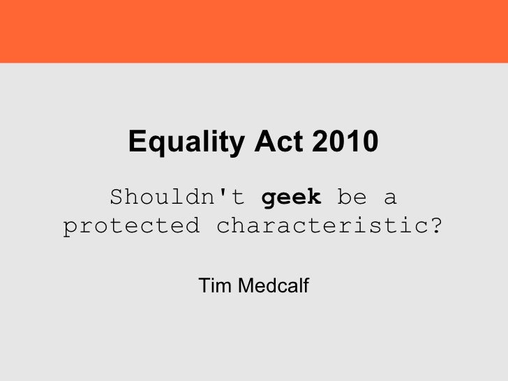 Equality Act 2010 Shouldn't  geek  be a protected characteristic? Tim Medcalf