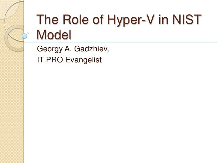 The Role of Hyper-V in NISTModelGeorgy A. Gadzhiev,IT PRO Evangelist