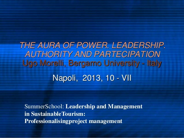 THE AURA OF POWER. LEADERSHIP. AUTHORITY AND PARTECIPATION Ugo Morelli, Bergamo University - Italy Napoli, 2013, 10 - VII ...