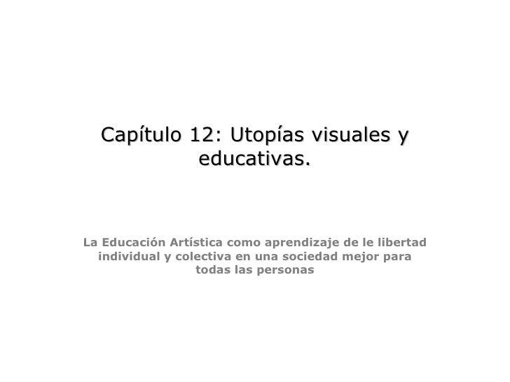 Capítulo 12 :  Utopías visuales y educativas.   La Educación Artística como aprendizaje de le libertad individual y cole...