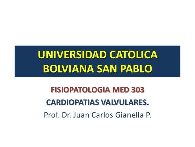 UNIVERSIDAD CATOLICA BOLVIANA SAN PABLO  FISIOPATOLOGIA MED 303 CARDIOPATIAS VALVULARES.Prof. Dr. Juan Carlos Gianella P.