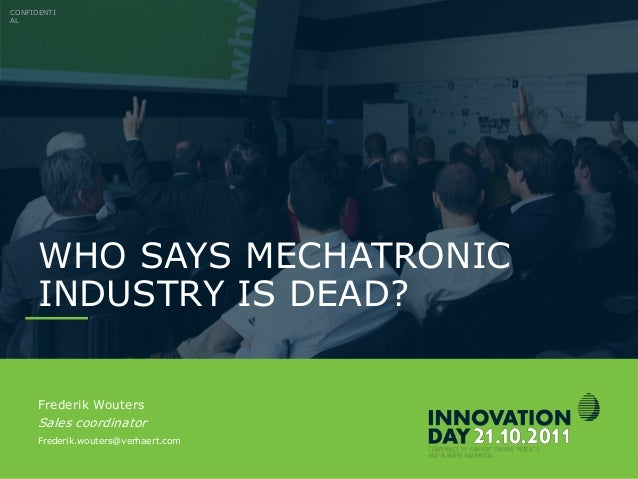 INNOVATIONDAY 2011 WHO SAYS MECHATRONIC INDUSTRY IS DEAD? CONFIDENTI AL Frederik Wouters Sales coordinator Frederik.wouter...