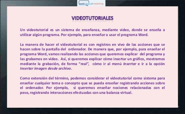 Un videotutorial es un sistema de enseñanza, mediante video, donde se enseña autilizar algún programa. Por ejemplo, para e...