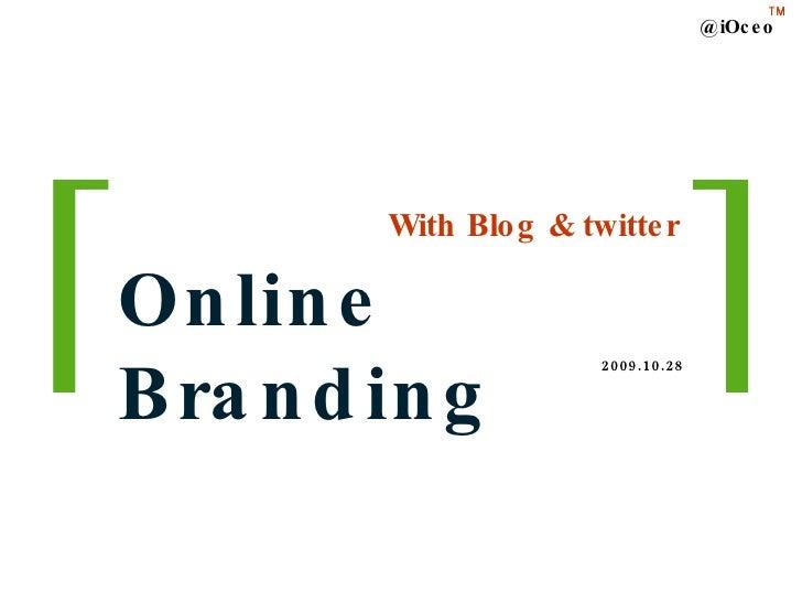With Blog & twitter Online Branding @iOceo TM 2009.10.28