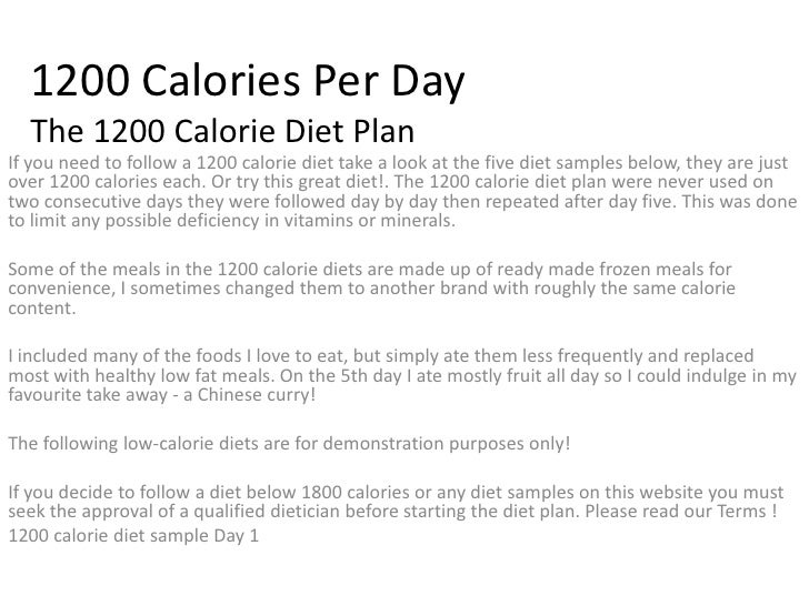 1200 Calories Per Day The 1200 Calorie Diet Plan<br />If you need to follow a 1200 calorie diet take a look at the five di...