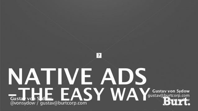 NATIVE ADS-THE EASY WAYGustav von Sydow@vonsydow / gustav@burtcorp.com                                    Gustav von Sydow...