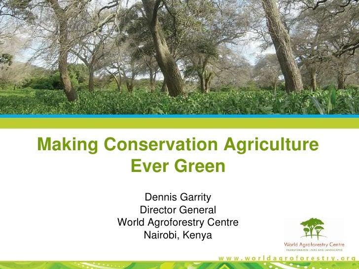 Making Conservation Agriculture         Ever Green             Dennis Garrity            Director General        World Agr...