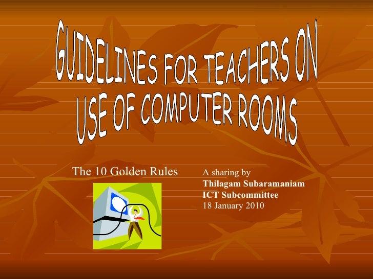 GUIDELINES FOR TEACHERS ON  USE OF COMPUTER ROOMS The 10 Golden Rules A sharing by  Thilagam Subaramaniam ICT Subcommittee...