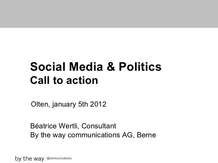 Social Media & Politics Call to action Olten, january 5th 2012 Béatrice Wertli, Consultant By the way communications AG, B...