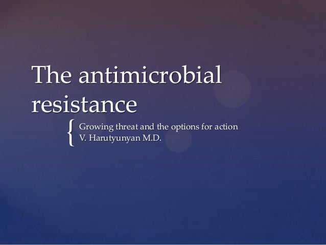 The antimicrobialresistance   {   Growing threat and the options for action       V. Harutyunyan M.D.