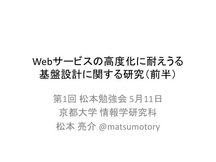 Webサービスの高度化に耐えうる 基盤設計に関する研究(前半)  第1回 松本勉強会 5月11日   京都大学 情報学研究科  松本 亮介 @matsumotory