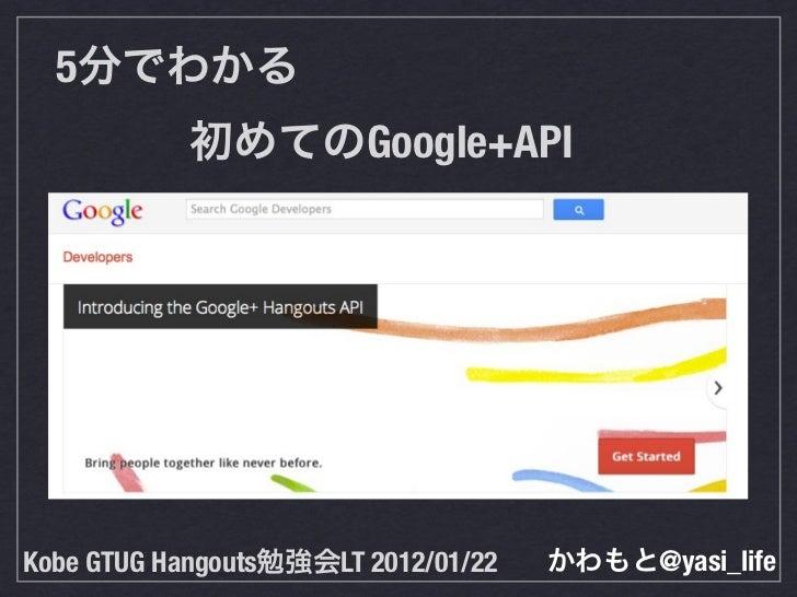 5分でわかる  初めてのGoogle+APIKobe GTUG Hangouts勉強会LT 2012/01/22   かわもと@yasi_life