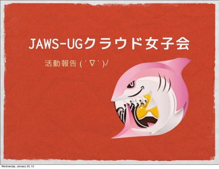 JAWS-UGクラウド女子会                            活動報告 ( ´ ∇ ` )Wednesday, January 25, 12