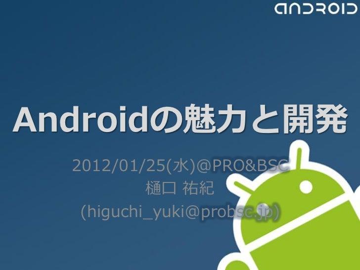 Androidの魅力と開発  2012/01/25(水)@PRO&BSC           樋口 祐紀   (higuchi_yuki@probsc.jp)