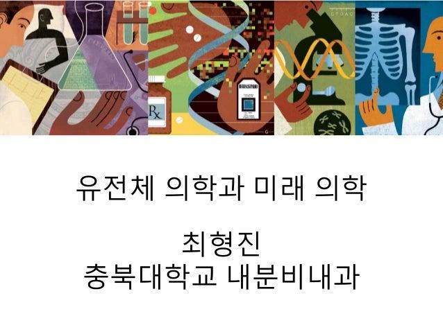 유전체 의학과 미래 의학 최형진 충북대학교 내분비내과