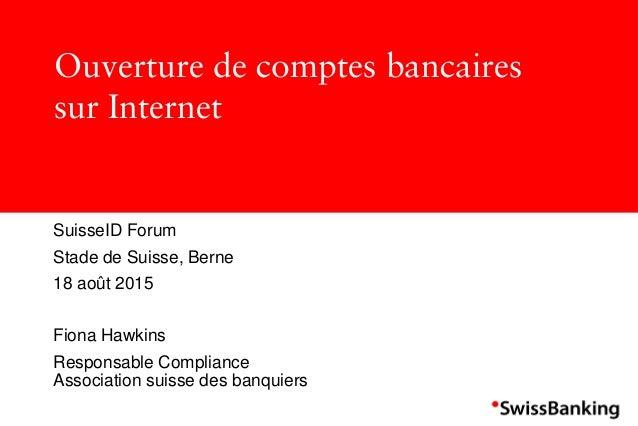Ouverture de comptes bancaires sur Internet SuisseID Forum Stade de Suisse, Berne 18 août 2015 Fiona Hawkins Responsable C...