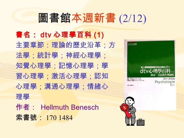 圖書館 本週新書 (2/12) 書名: dtv 心理學百科 (1) 主要章節:理論的歷史沿革;方 法學;統計學;神經心理學; 知覺心理學;記憶心理學;學 習心理學;激活心理學;認知 心理學;溝通心理學;情緒心 理學 作者:   Hellmuth...