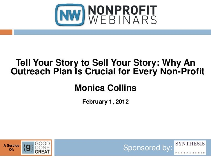 Tell Your Story to Sell Your Story: Why An    Outreach Plan Is Crucial for Every Non-Profit                  Monica Collin...
