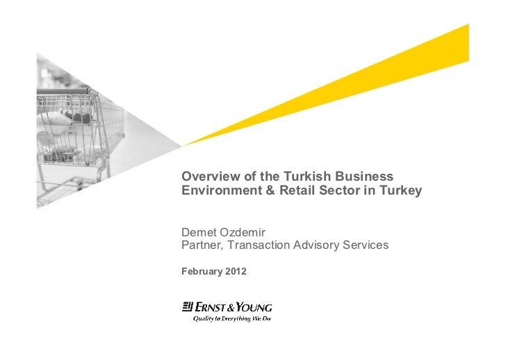 Overview of the Turkish BusinessEnvironment & Retail Sector in TurkeyDemet OzdemirPartner, Transaction Advisory ServicesFe...