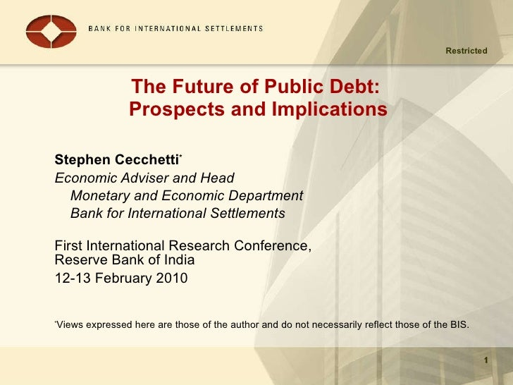 The Future of Public Debt:  Prospects and Implications Stephen Cecchetti * Economic Adviser and Head  Monetary and Economi...