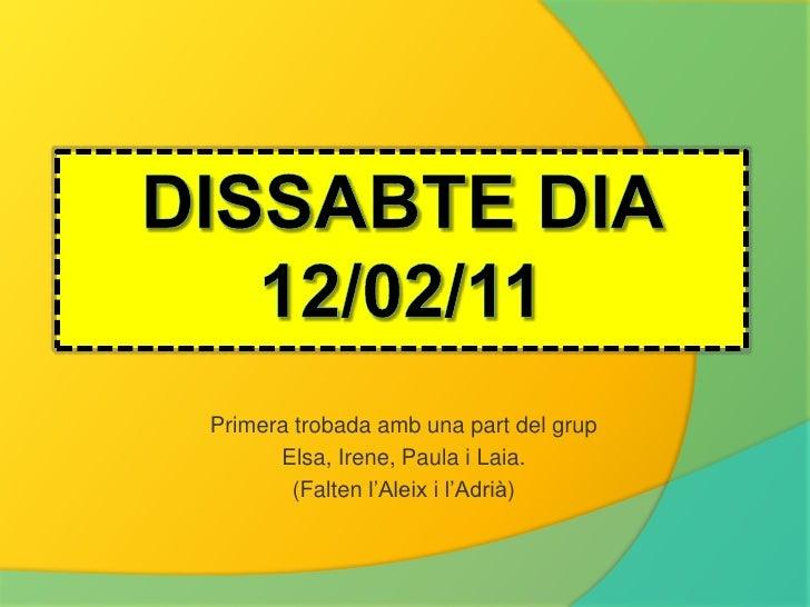Dissabtedia 12/02/11<br />Primera trobadaamb una part del grup<br />Elsa, Irene, Paula i Laia.<br />(Falten l'Aleixi l'Adr...