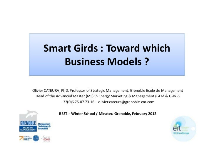 Smart Girds : Toward which         Business Models ?Olivier CATEURA, PhD. Professor of Strategic Management, Grenoble Ecol...