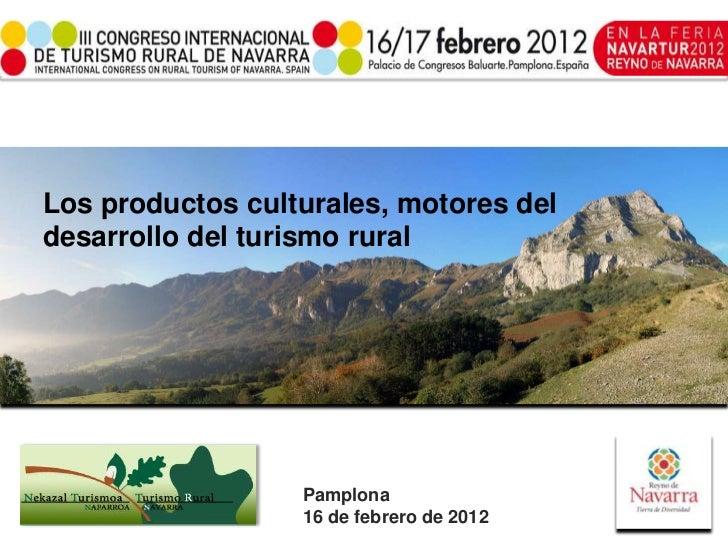 Los productos culturales, motores deldesarrollo del turismo rural                  Pamplona                  16 de febrero...