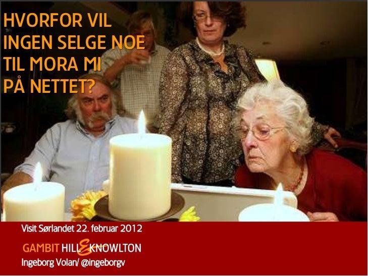 HVORFOR VILINGEN SELGE NOETIL MORA MIPÅ NETTET? Visit Sørlandet 22. februar 2012 Ingeborg Volan/ @ingeborgv         0